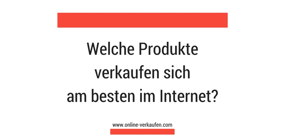 Welche Produkte verkaufen sich am besten im Internet?